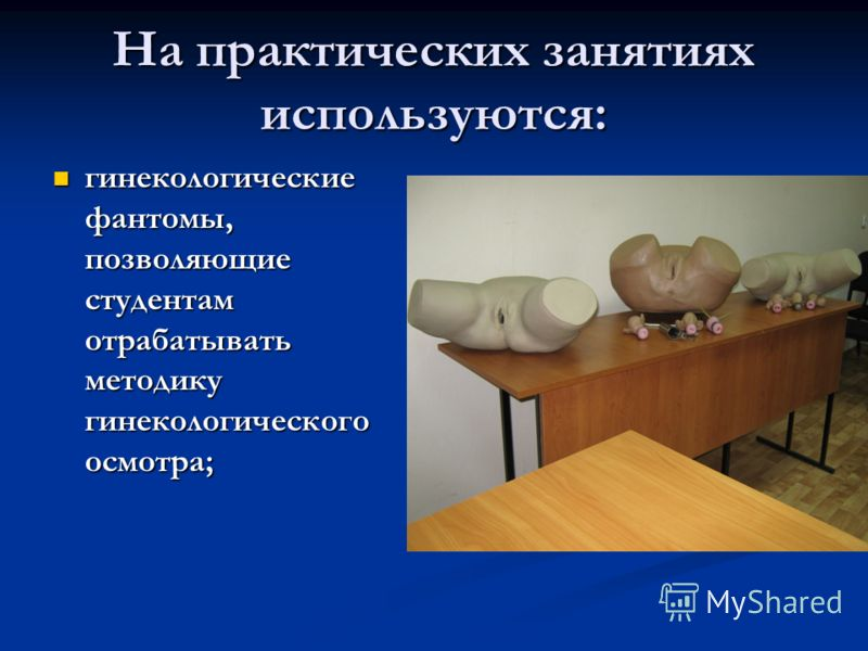 На практических занятиях используются: гинекологические фантомы, позволяющие студентам отрабатывать методику гинекологического осмотра; гинекологические фантомы, позволяющие студентам отрабатывать методику гинекологического осмотра;
