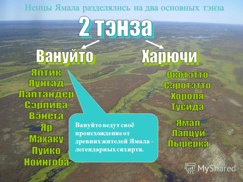 Ненцы Ямала разделялись на два основных тэнза Вануйто ведут своё происхождение от древних жителей Ямала - легендарных сихиртя.