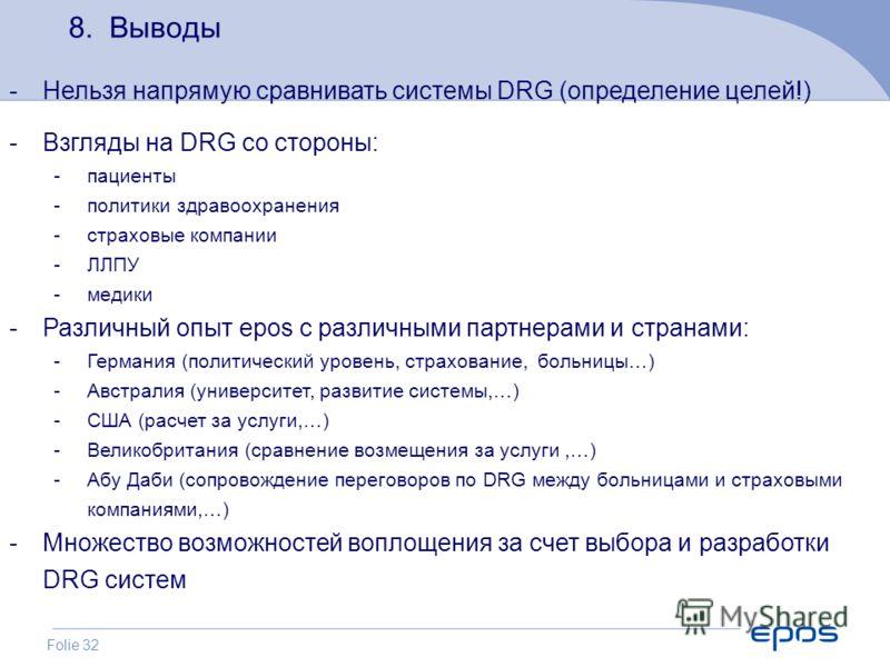 Folie 32 8. Выводы -Нельзя напрямую сравнивать системы DRG (определение целей!) -Взгляды на DRG со стороны: -пациенты -политики здравоохранения -страховые компании -ЛЛПУ -медики -Различный опыт epos с различными партнерами и странами: -Германия (поли