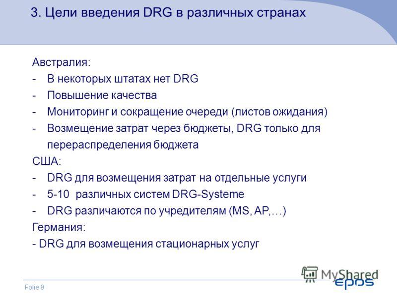 Folie 9 3. Цели введения DRG в различных странах Австралия: -В некоторых штатах нет DRG -Повышение качества -Мониторинг и сокращение очереди (листов ожидания) -Возмещение затрат через бюджеты, DRG только для перераспределения бюджета США: -DRG для во