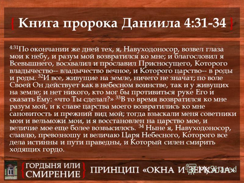 { Книга пророка Даниила 4:31-34 } 4:31 По окончании же дней тех, я, Навуходоносор, возвел глаза мои к небу, и разум мой возвратился ко мне; и благословил я Всевышнего, восхвалил и прославил Присносущего, Которого владычество-- владычество вечное, и К