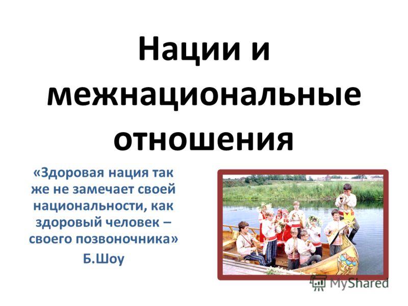 Нации и межнациональные отношения «Здоровая нация так же не замечает своей национальности, как здоровый человек – своего позвоночника» Б.Шоу
