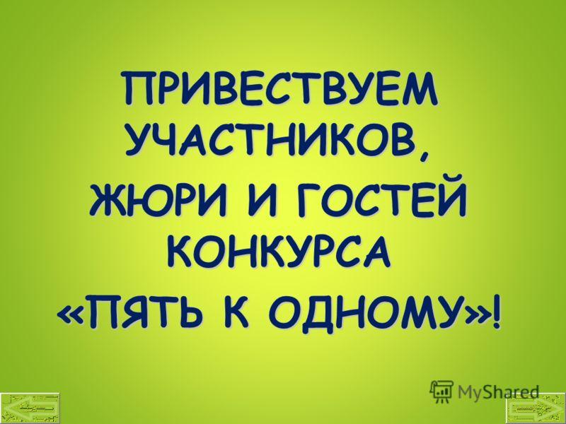 ПРИВЕСТВУЕМ УЧАСТНИКОВ, ЖЮРИ И ГОСТЕЙ КОНКУРСА «ПЯТЬ К ОДНОМУ»!