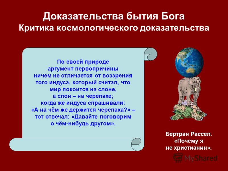 Доказательства бытия Бога Критика космологического доказательства По своей природе аргумент первопричины ничем не отличается от воззрения того индуса, который считал, что мир покоится на слоне, а слон – на черепахе; когда же индуса спрашивали: «А на
