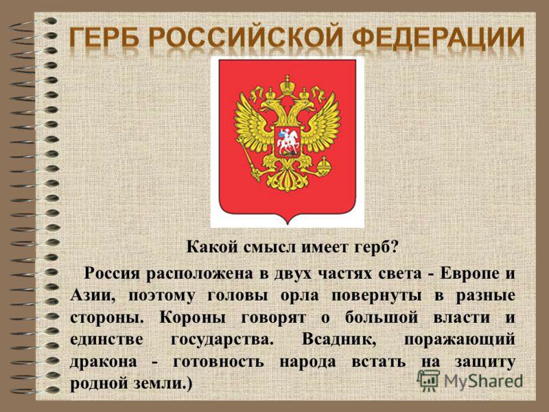Какой смысл имеет герб? Россия расположена в двух частях света - Европе и Азии, поэтому головы орла повернуты в разные стороны. Короны говорят о большой власти и единстве государства. Всадник, поражающий дракона - готовность народа встать на защиту р