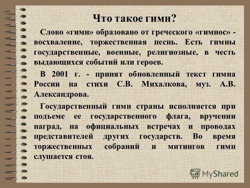 Что такое гимн? Слово «гимн» образовано от греческого «гимнос» - восхваление, торжественная песнь. Есть гимны государственные, военные, религиозные, в честь выдающихся событий или героев. В 2001 г. - принят обновленный текст гимна России на стихи С.В