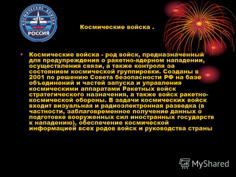 Космические войска - род войск, предназначенный для предупреждения о ракетно-ядерном нападении, осуществления связи, а также контроля за состоянием космической группировки. Созданы в 2001 по решению Совета безопасности РФ на базе объединений и частей