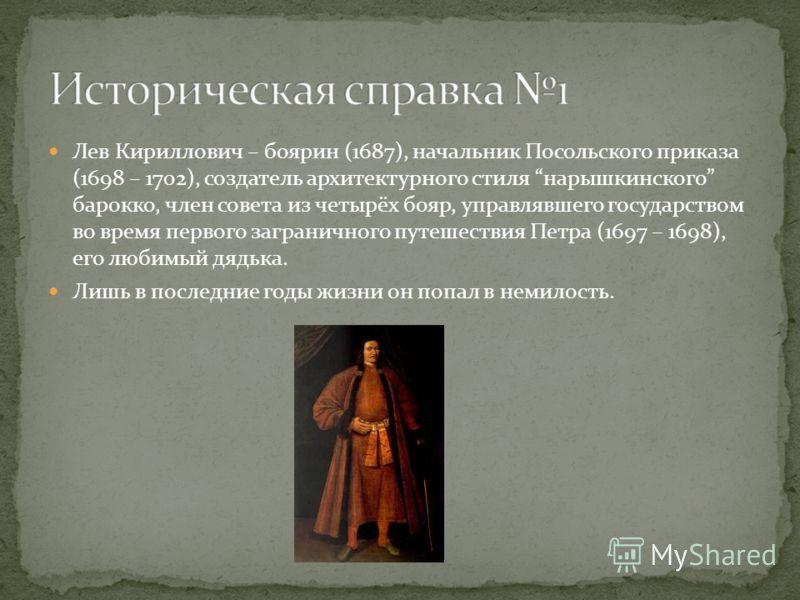 Старшая ветвь Нарышкиных представлена потомками одного из братьев царицы, Льва Кирилловича (1664 – 1705). Все остальные Нарышкины происходят от их троюродных братьев, которые получили огромные вотчины, вошли в боярскую знать и стали родниться с самым