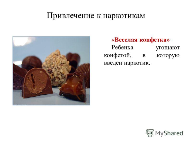 Привлечение к наркотикам « Веселая конфетка» Ребенка угощают конфетой, в которую введен наркотик.