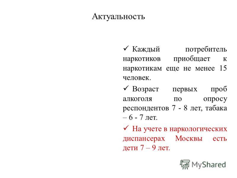 Актуальность Каждый потребитель наркотиков приобщает к наркотикам еще не менее 15 человек. Возраст первых проб алкоголя по опросу респондентов 7 - 8 лет, табака – 6 - 7 лет. На учете в наркологических диспансерах Москвы есть дети 7 – 9 лет.