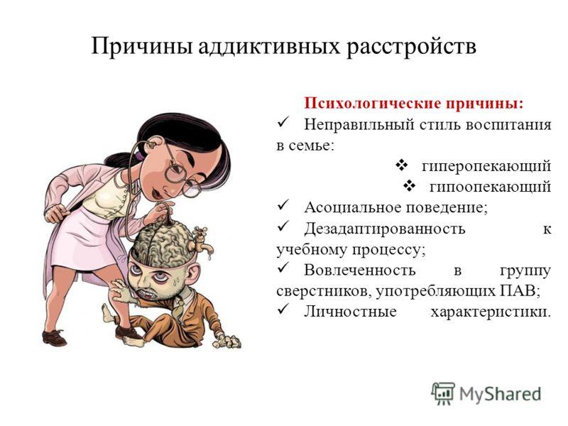 Причины аддиктивных расстройств Психологические причины: Неправильный стиль воспитания в семье: гиперопекающий гипоопекающий Асоциальное поведение; Дезадаптированность к учебному процессу; Вовлеченность в группу сверстников, употребляющих ПАВ; Личнос