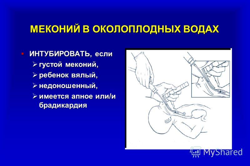 МЕКОНИЙ В ОКОЛОПЛОДНЫХ ВОДАХ ИНТУБИРОВАТЬ, если ИНТУБИРОВАТЬ, если густой меконий, густой меконий, ребенок вялый, ребенок вялый, недоношенный, недоношенный, имеется апное или/и брадикардия имеется апное или/и брадикардия