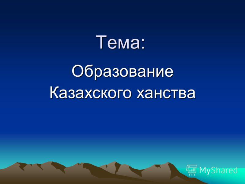 Тема: Тема: Образование Казахского ханства