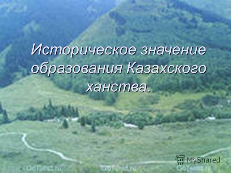 07.06.201316 Историческое значение образования Казахского ханства.
