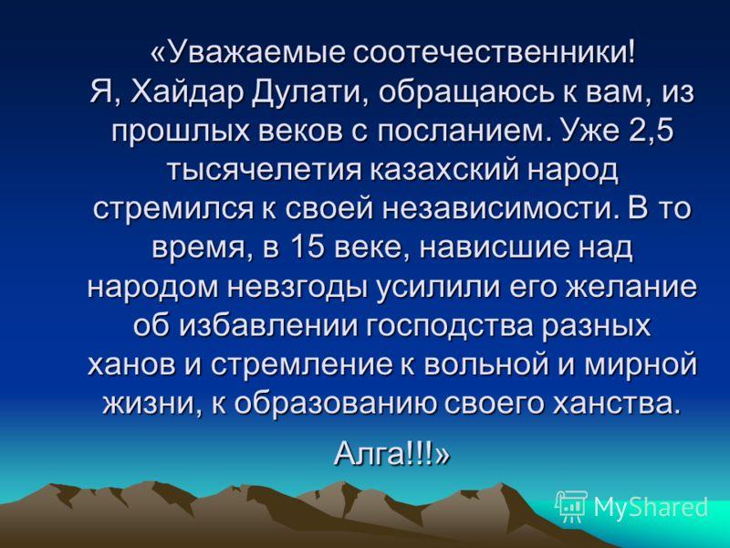 «Уважаемые соотечественники! Я, Хайдар Дулати, обращаюсь к вам, из прошлых веков с посланием. Уже 2,5 тысячелетия казахский народ стремился к своей независимости. В то время, в 15 веке, нависшие над народом невзгоды усилили его желание об избавлении