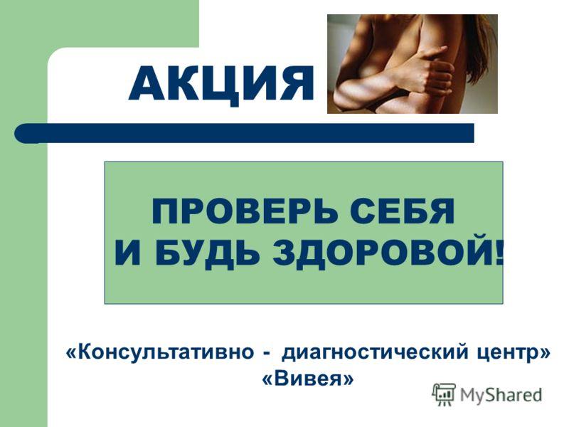 ПРОВЕРЬ СЕБЯ И БУДЬ ЗДОРОВОЙ! «Консультативно - диагностический центр» «Вивея» АКЦИЯ
