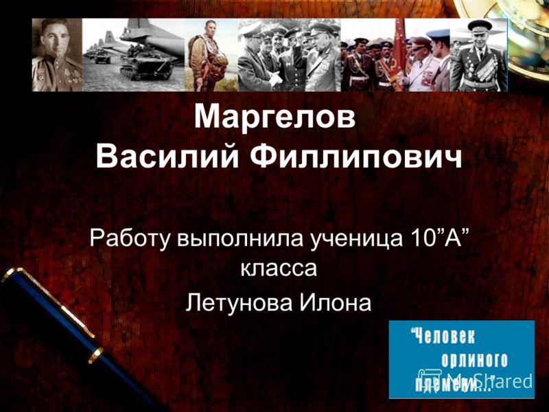 Маргелов Василий Филлипович Работу выполнила ученица 10А класса Летунова Илона