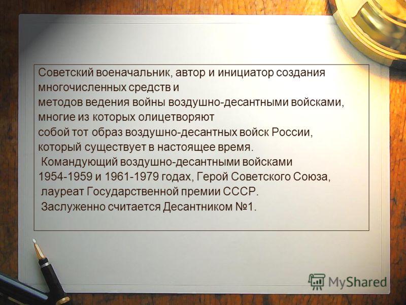 Советский военачальник, автор и инициатор создания многочисленных средств и методов ведения войны воздушно-десантными войсками, многие из которых олицетворяют собой тот образ воздушно-десантных войск России, который существует в настоящее время. Кома