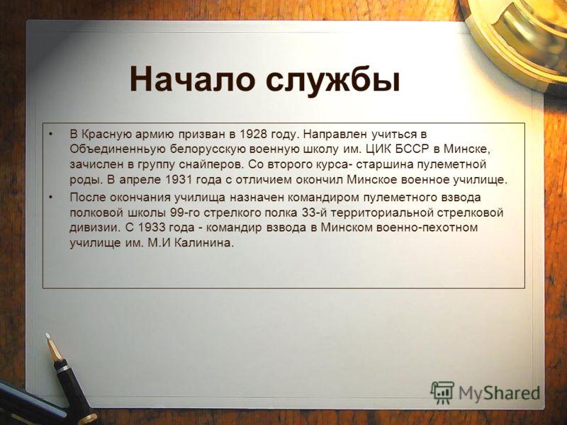 Начало службы В Красную армию призван в 1928 году. Направлен учиться в Объединенньую белорусскую военную школу им. ЦИК БССР в Минске, зачислен в группу снайперов. Со второго курса- старшина пулеметной роды. В апреле 1931 года с отличием окончил Минск