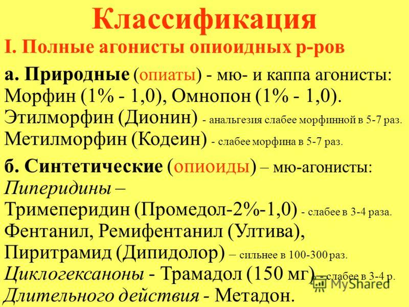 Классификация I. Полные агонисты опиоидных р-ров а. Природные (опиаты) - мю- и каппа агонисты: Морфин (1% - 1,0), Омнопон (1% - 1,0). Этилморфин (Дионин) - анальгезия слабее морфинной в 5-7 раз. Метилморфин (Кодеин) - слабее морфина в 5-7 раз. б. Син