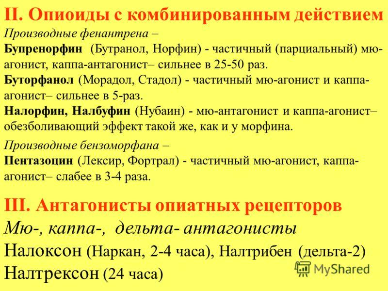 II. Опиоиды с комбинированным действием Производные фенантрена – Бупренорфин (Бутранол, Норфин) - частичный (парциальный) мю- агонист, каппа-антагонист– сильнее в 25-50 раз. Буторфанол (Морадол, Стадол) - частичный мю-агонист и каппа- агонист– сильне