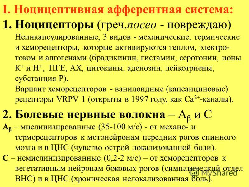 I. Ноцицептивная афферентная система: 1.Ноцицепторы (греч.noceo - повреждаю) Неинкапсулированные, 3 видов - механические, термические и хеморецепторы, которые активируются теплом, электро- током и алгогенами (брадикинин, гистамин, серотонин, ионы К +