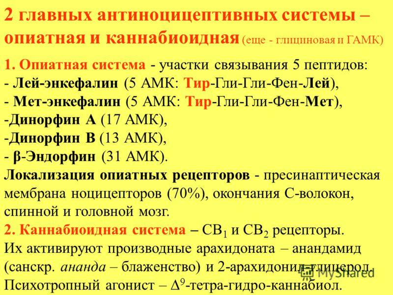 2 главных антиноцицептивных системы – опиатная и каннабиоидная (еще - глициновая и ГАМК) 1. Опиатная система - участки связывания 5 пептидов: - Лей-энкефалин (5 АМК: Тир-Гли-Гли-Фен-Лей), - Мет-энкефалин (5 АМК: Тир-Гли-Гли-Фен-Мет), -Динорфин А (17