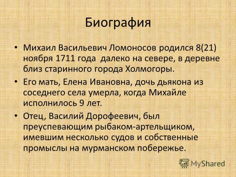 Биография Михаил Васильевич Ломоносов родился 8(21) ноября 1711 года далеко на севере, в деревне близ старинного города Холмогоры. Его мать, Елена Ивановна, дочь дьякона из соседнего села умерла, когда Михайле исполнилось 9 лет. Отец, Василий Дорофее