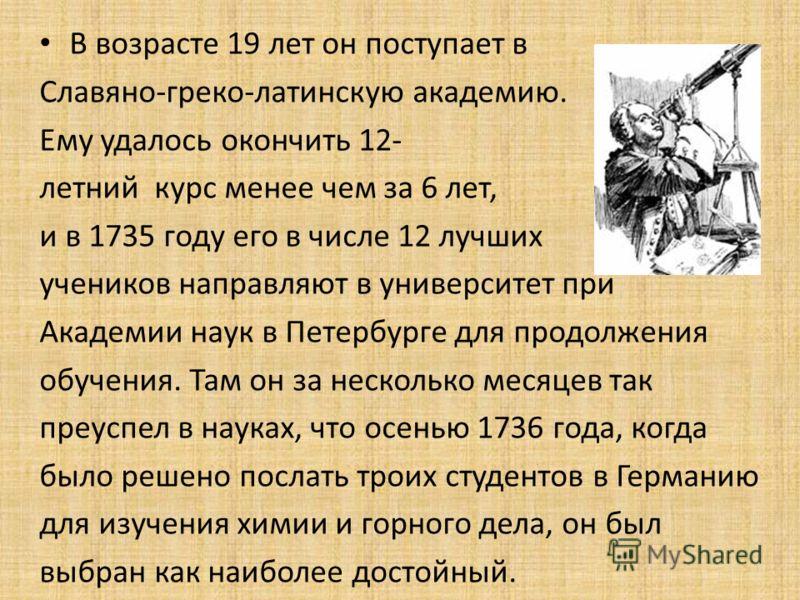В возрасте 19 лет он поступает в Славяно-греко-латинскую академию. Ему удалось окончить 12- летний курс менее чем за 6 лет, и в 1735 году его в числе 12 лучших учеников направляют в университет при Академии наук в Петербурге для продолжения обучения.