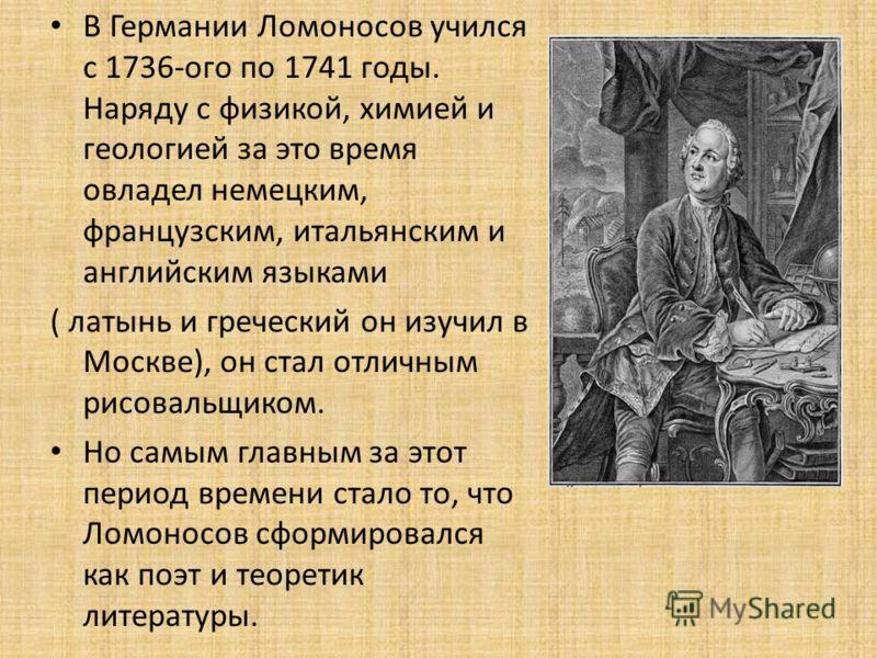 В Германии Ломоносов учился с 1736-ого по 1741 годы. Наряду с физикой, химией и геологией за это время овладел немецким, французским, итальянским и английским языками ( латынь и греческий он изучил в Москве), он стал отличным рисовальщиком. Но самым
