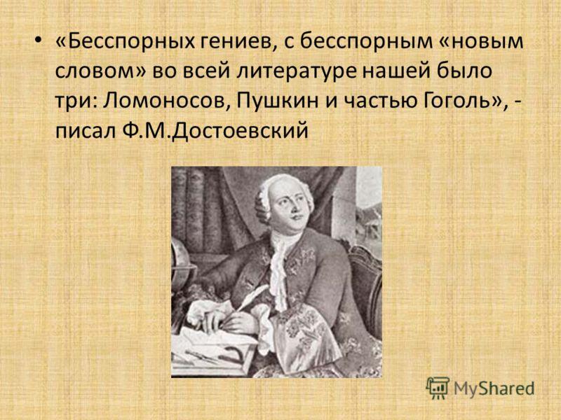«Бесспорных гениев, с бесспорным «новым словом» во всей литературе нашей было три: Ломоносов, Пушкин и частью Гоголь», - писал Ф.М.Достоевский