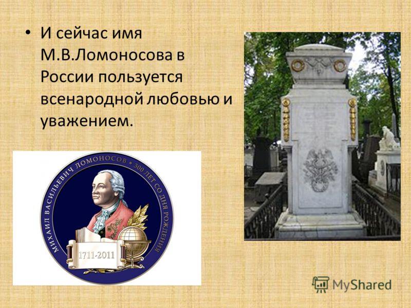 И сейчас имя М.В.Ломоносова в России пользуется всенародной любовью и уважением.