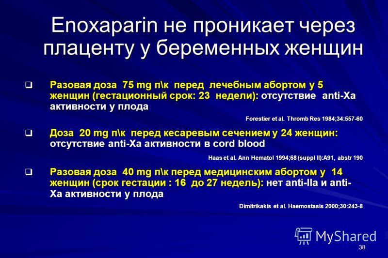 38 Enoxaparin не проникает через плаценту у беременных женщин Разовая доза 75 mg п\к перед лечебным абортом у 5 женщин (гестационный срок: 23 недели): отсутствие anti-Xa активности у плода Разовая доза 75 mg п\к перед лечебным абортом у 5 женщин (гес