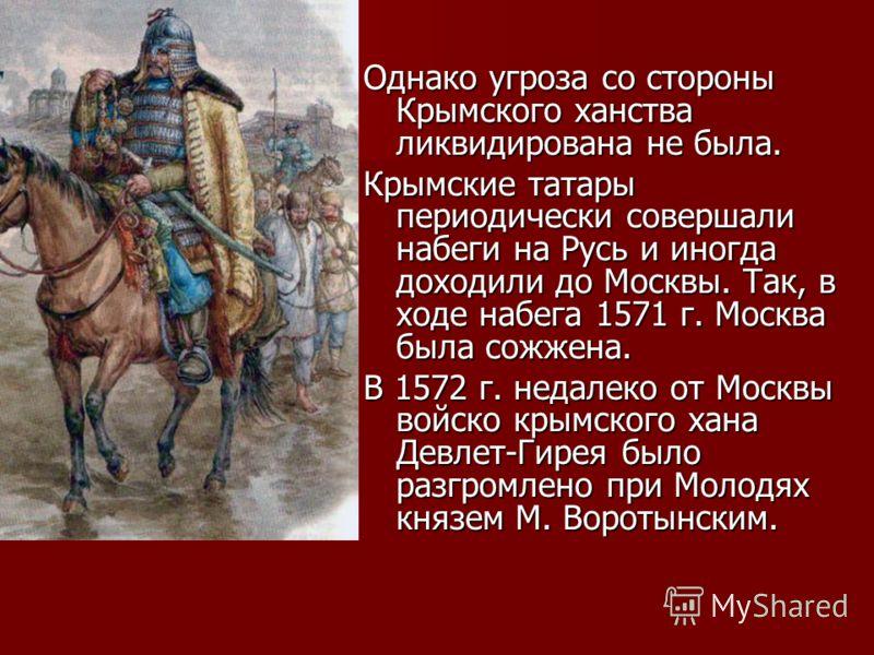 Однако угроза со стороны Крымского ханства ликвидирована не была. Крымские татары периодически совершали набеги на Русь и иногда доходили до Москвы. Так, в ходе набега 1571 г. Москва была сожжена. В 1572 г. недалеко от Москвы войско крымского хана Де