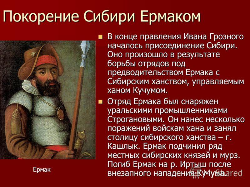 Покорение Сибири Ермаком В конце правления Ивана Грозного началось присоединение Сибири. Оно произошло в результате борьбы отрядов под предводительством Ермака с Сибирским ханством, управляемым ханом Кучумом. В конце правления Ивана Грозного началось