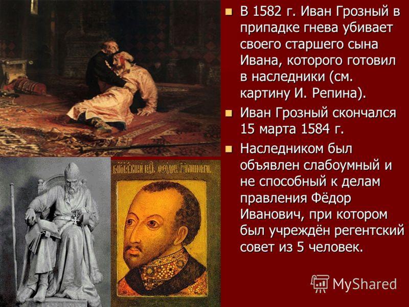 В 1582 г. Иван Грозный в припадке гнева убивает своего старшего сына Ивана, которого готовил в наследники (см. картину И. Репина). В 1582 г. Иван Грозный в припадке гнева убивает своего старшего сына Ивана, которого готовил в наследники (см. картину