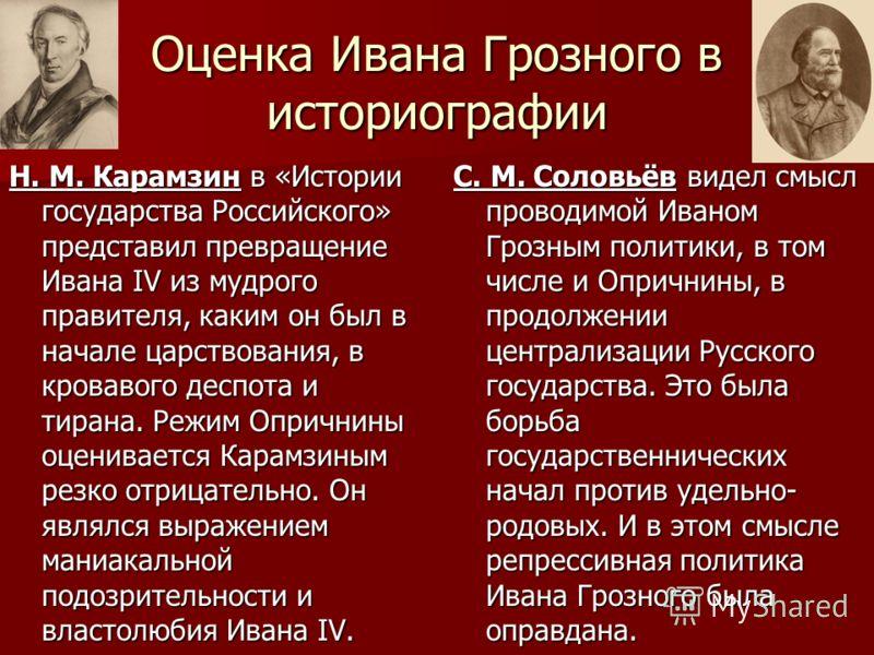 Оценка Ивана Грозного в историографии Н. М. Карамзин в «Истории государства Российского» представил превращение Ивана IV из мудрого правителя, каким он был в начале царствования, в кровавого деспота и тирана. Режим Опричнины оценивается Карамзиным ре