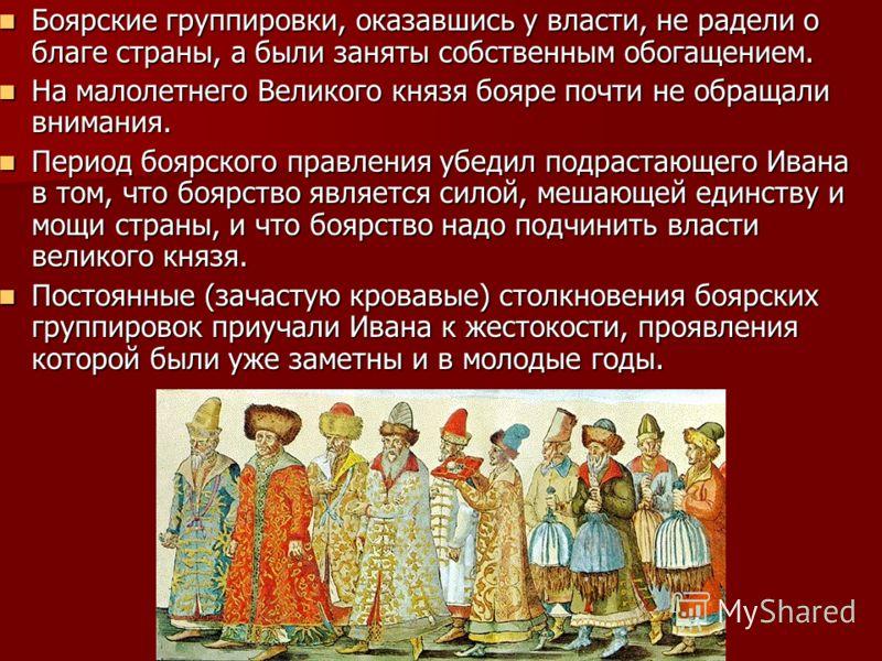 Боярские группировки, оказавшись у власти, не радели о благе страны, а были заняты собственным обогащением. Боярские группировки, оказавшись у власти, не радели о благе страны, а были заняты собственным обогащением. На малолетнего Великого князя бояр