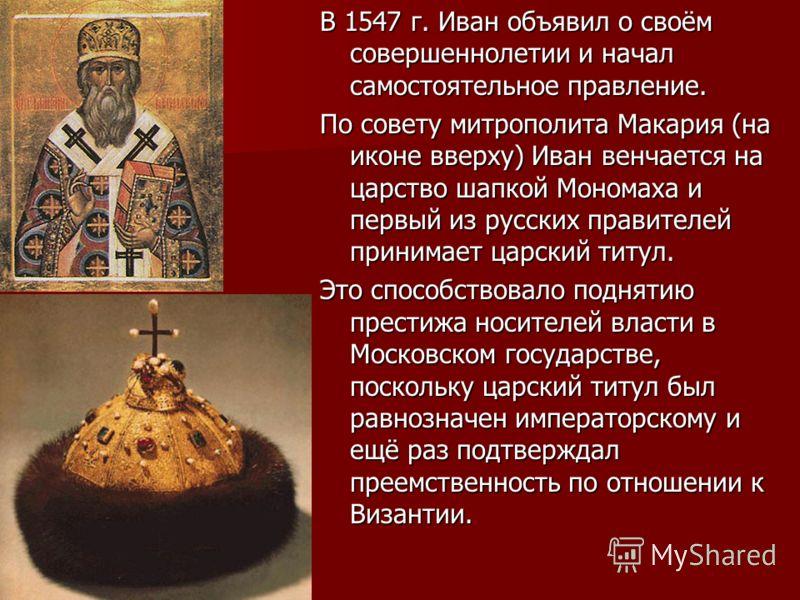 В 1547 г. Иван объявил о своём совершеннолетии и начал самостоятельное правление. По совету митрополита Макария (на иконе вверху) Иван венчается на царство шапкой Мономаха и первый из русских правителей принимает царский титул. Это способствовало под