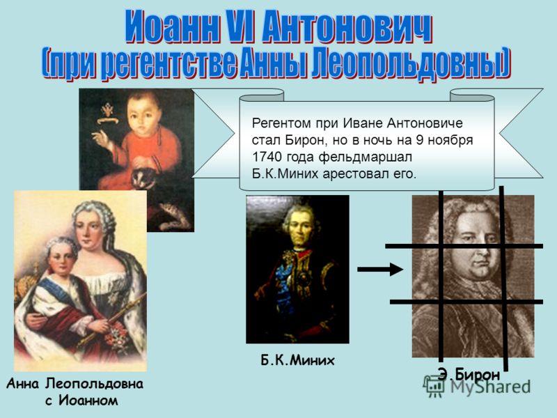 Б.К.Миних Э.Бирон Анна Леопольдовна с Иоанном Регентом при Иване Антоновиче стал Бирон, но в ночь на 9 ноября 1740 года фельдмаршал Б.К.Миних арестовал его.