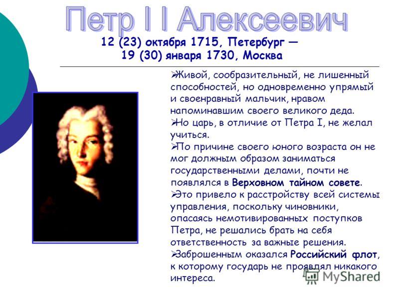 12 (23) октября 1715, Петербург 19 (30) января 1730, Москва Живой, сообразительный, не лишенный способностей, но одновременно упрямый и своенравный мальчик, нравом напоминавшим своего великого деда. Но царь, в отличие от Петра I, не желал учиться. По