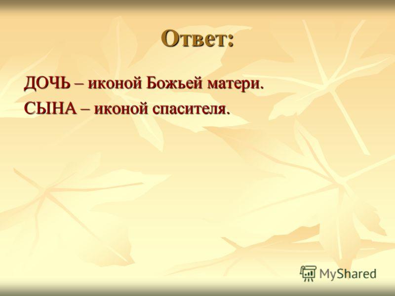 Ответ: ДОЧЬ – иконой Божьей матери. СЫНА – иконой спасителя.