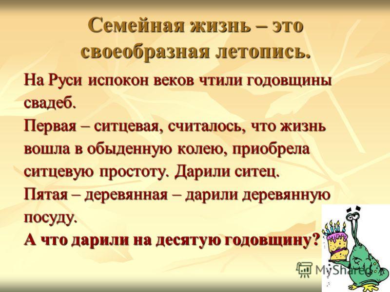 Семейная жизнь – это своеобразная летопись. На Руси испокон веков чтили годовщины свадеб. Первая – ситцевая, считалось, что жизнь вошла в обыденную колею, приобрела ситцевую простоту. Дарили ситец. Пятая – деревянная – дарили деревянную посуду. А что