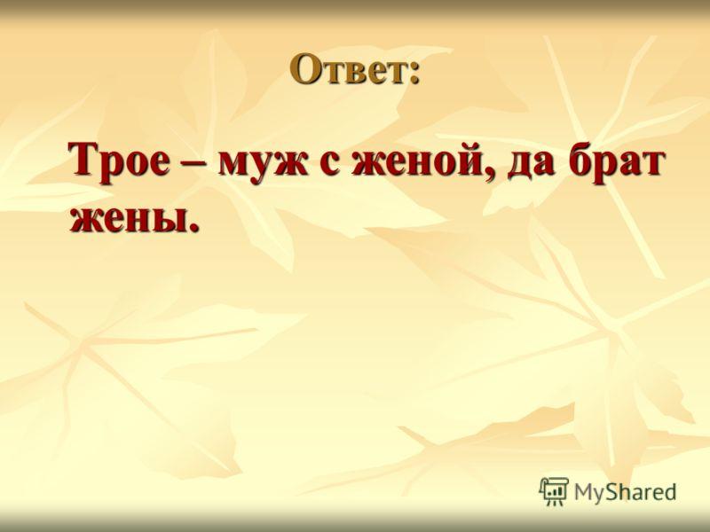 Ответ: Трое – муж с женой, да брат жены. Трое – муж с женой, да брат жены.