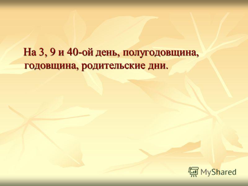 На 3, 9 и 40-ой день, полугодовщина, годовщина, родительские дни. На 3, 9 и 40-ой день, полугодовщина, годовщина, родительские дни.