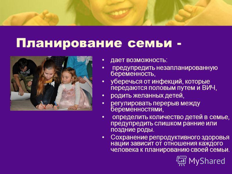 Планирование семьи - дает возможность: предупредить незапланированную беременность, уберечься от инфекций, которые передаются половым путем и ВИЧ, родить желанных детей, регулировать перерыв между беременностями, определить количество детей в семье,