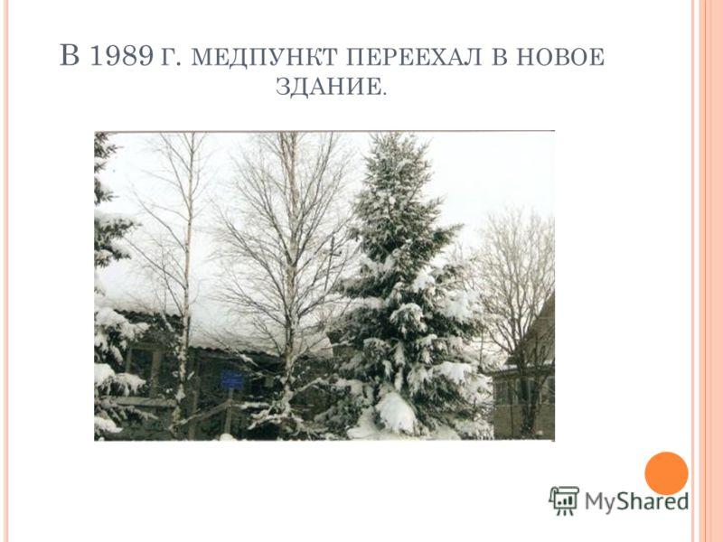 В 1989 Г. МЕДПУНКТ ПЕРЕЕХАЛ В НОВОЕ ЗДАНИЕ.