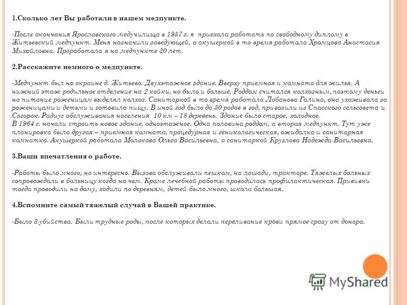 1.Сколько лет Вы работали в нашем медпункте. -После окончания Ярославского медучилища в 1957 г. я приехала работать по свободному диплому в Житьевский медпункт. Меня назначили заведующей, а акушеркой в то время работала Хромцова Анастасия Михайловна.
