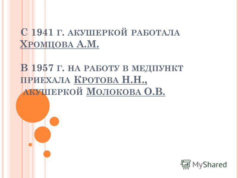 С 1941 Г. АКУШЕРКОЙ РАБОТАЛА Х РОМЦОВА А.М. В 1957 Г. НА РАБОТУ В МЕДПУНКТ ПРИЕХАЛА К РОТОВА Н.Н., АКУШЕРКОЙ М ОЛОКОВА О.В.