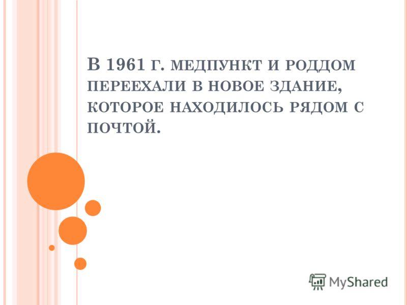 В 1961 Г. МЕДПУНКТ И РОДДОМ ПЕРЕЕХАЛИ В НОВОЕ ЗДАНИЕ, КОТОРОЕ НАХОДИЛОСЬ РЯДОМ С ПОЧТОЙ.